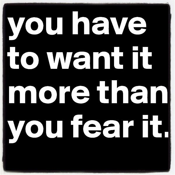Want it more than fear it
