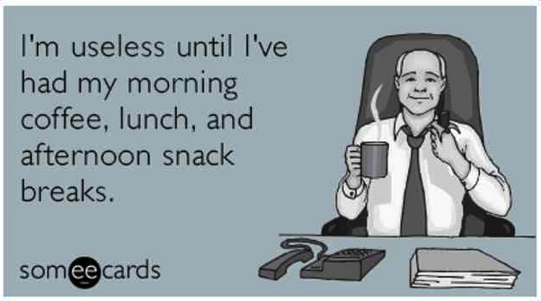 I'm useless until I've had coffee, lunch, and snack breaks.