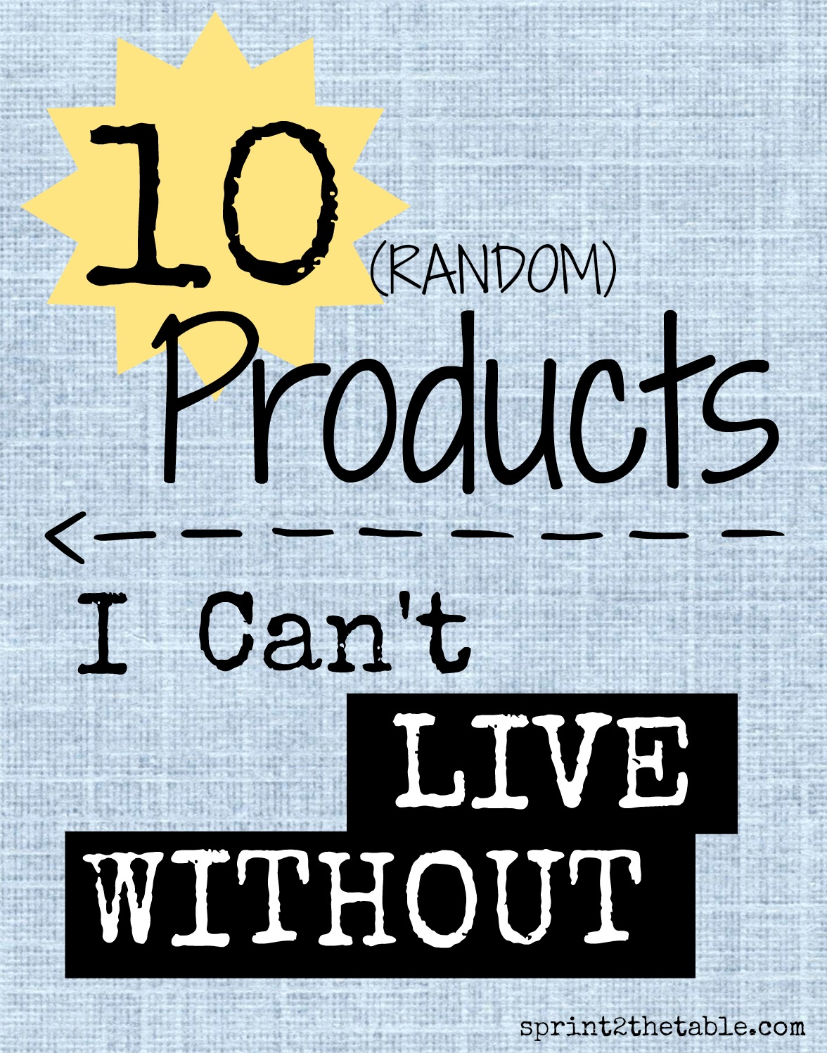 I don't use the same things over and over... but these 10 things I just don't want to live without.