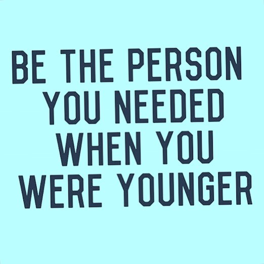 Be the person you needed when you were younger.