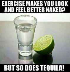 Exercise make you look and feel better naked? So does tequila!