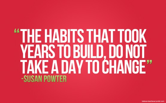 The habits that took years to build do not take a day to change.