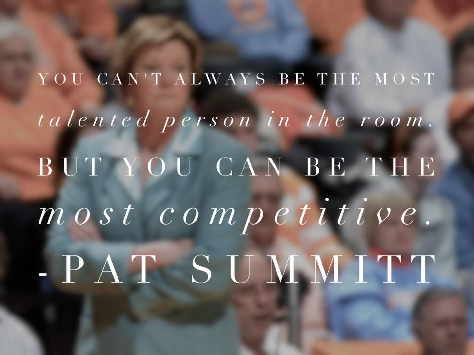 You can't always be the most talented person in the room, but you can be the most competitive. Pat Summitt