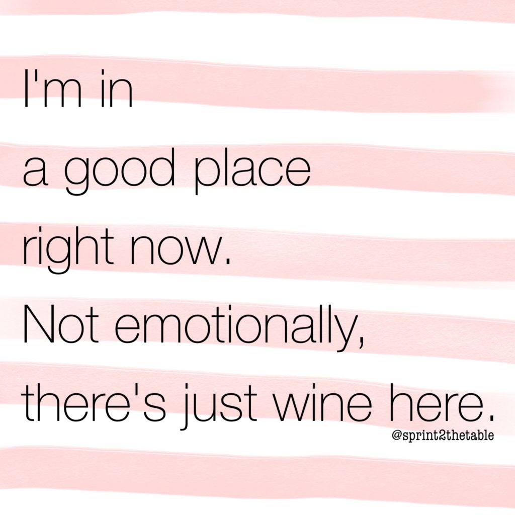 I'm in a good place right now. Not emotionally, there's just wine.