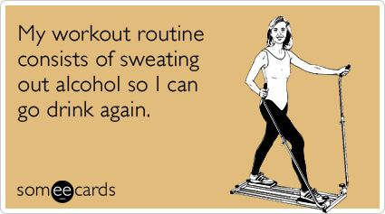 My workout routine consists of sweating out alcohol so I can go drink again.